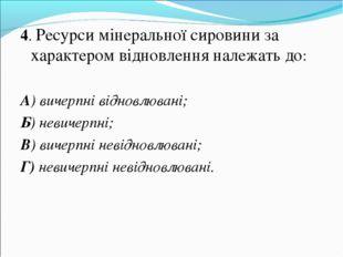 4. Ресурси мінеральної сировини за характером відновлення належать до: А) вич