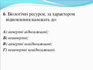 6. Біологічні ресурси, за характером відновлення належать до: А) вичерпні ві