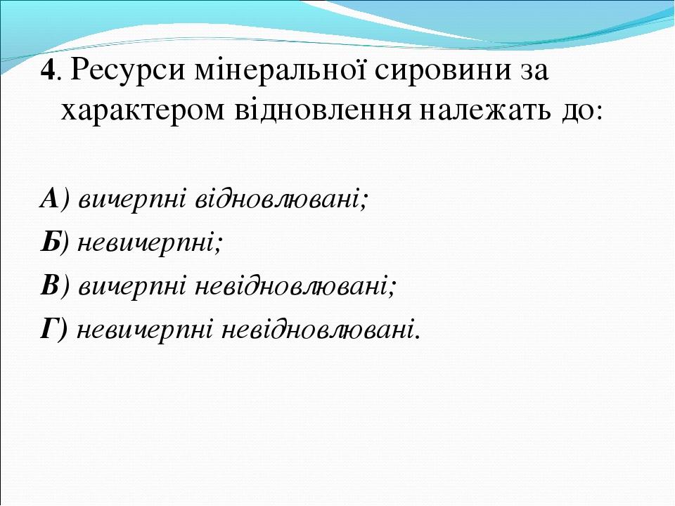 4. Ресурси мінеральної сировини за характером відновлення належать до: А) вич...