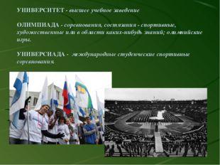 УНИВЕРСИТЕТ - высшее учебное заведение ОЛИМПИАДА - соревнования, состязания -