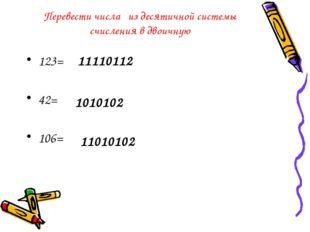 Перевести числа из десятичной системы счисления в двоичную 123= 42= 106= 1111