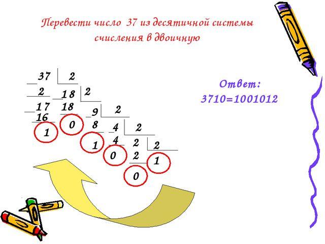 Перевести число 37 из десятичной системы счисления в двоичную 37 2 1 2 1 7 8...