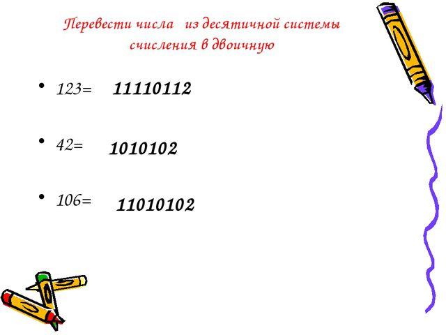 Перевести числа из десятичной системы счисления в двоичную 123= 42= 106= 1111...