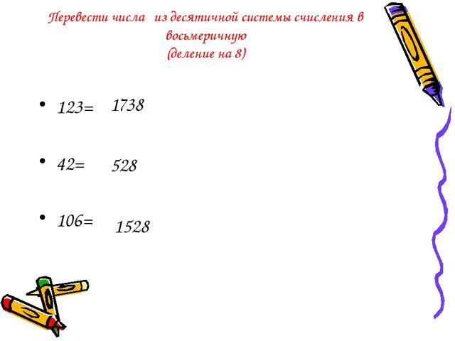 Перевести числа из десятичной системы счисления в восьмеричную (деление на 8)...