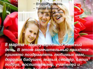 8 марта - Международный Женский день. В этот замечательный праздник принято п