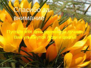 Пусть в этот день весенними лучами Вам улыбнутся люди и цветы! Спасибо за вни