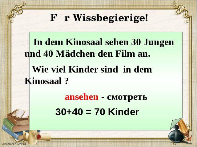 In dem Kinosaal sehen 30 Jungen und 40 Mädchen den Film an. Wie viel Kinder...