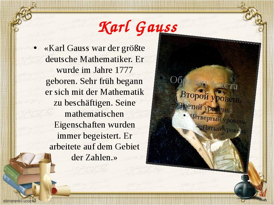 Karl Gauss «Karl Gauss war der größte deutsche Mathematiker. Er wurde im Jahr...