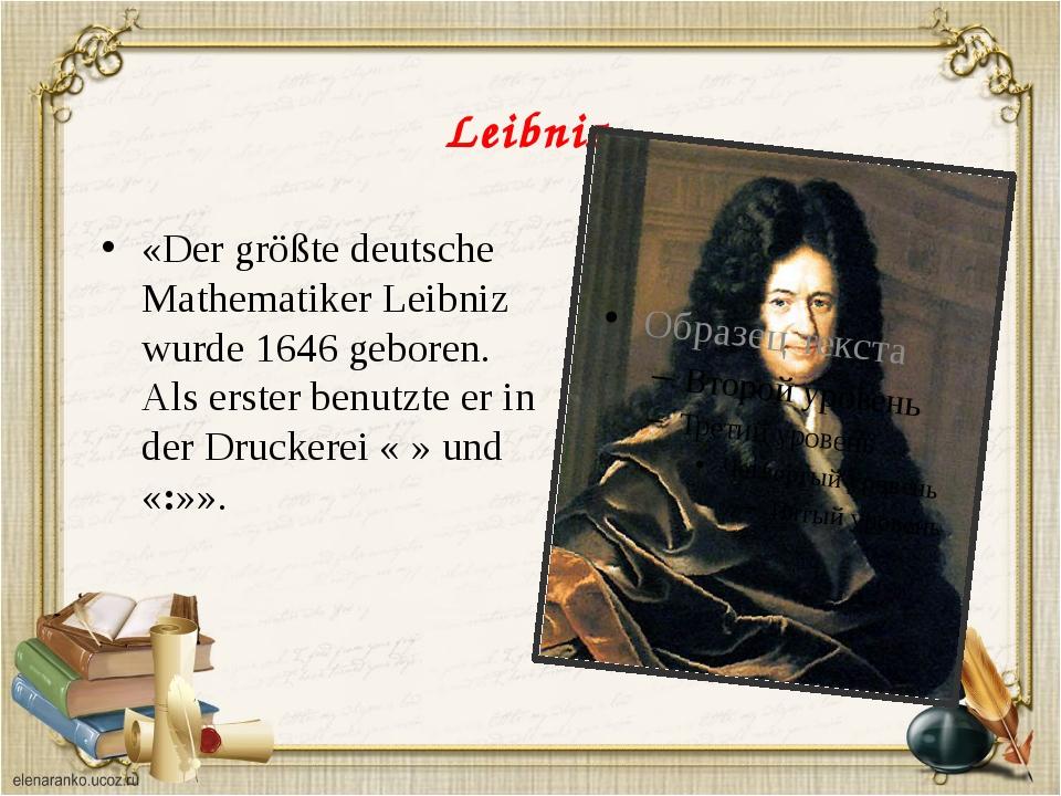 Leibniz «Der größte deutsche Mathematiker Leibniz wurde 1646 geboren. Als ers...