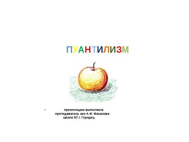 ПУАНТИЛИЗМ презентацию выполнила преподаватель изо А.Ф. Махалова школа N7 г....
