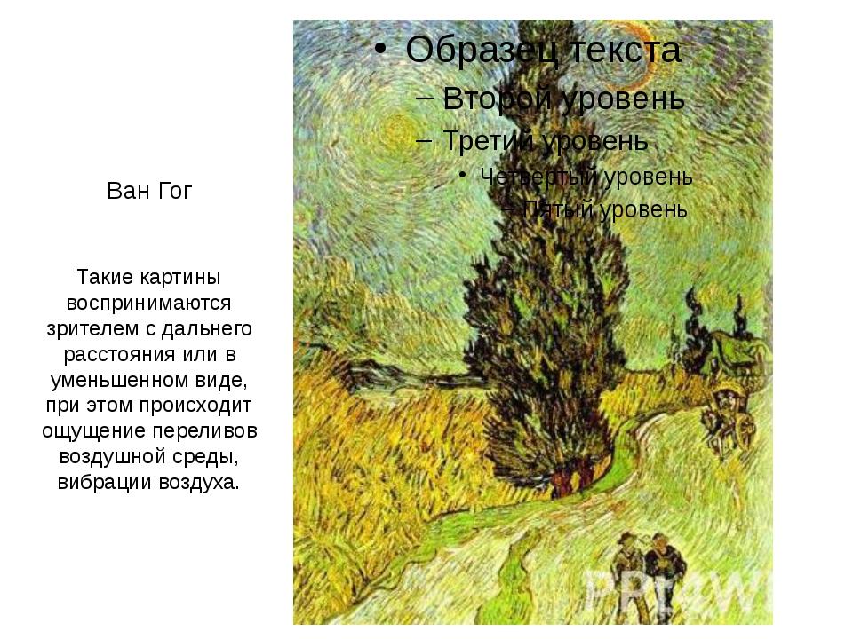 Ван Гог Такие картины воспринимаются зрителем с дальнего расстояния или в уме...