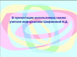 В презентации использована сказка учителя информатики Шафиковой И.Д.