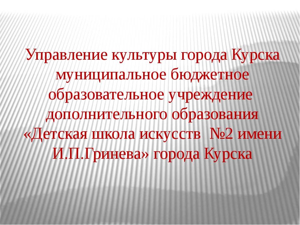 Управление культуры города Курска муниципальное бюджетное образовательное у...