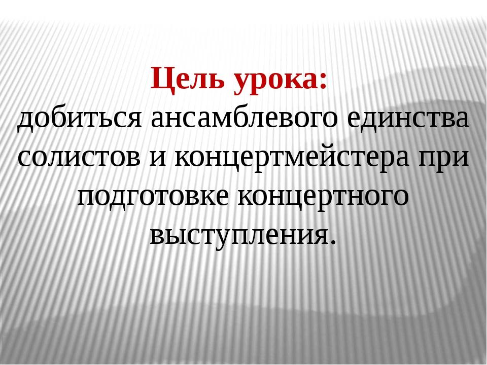 Цель урока: добиться ансамблевого единства солистов и концертмейстера при под...