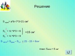 S прям= a*b=7*3=21 см2 S1 = ½ *4*3 = 6 S2 = ½ *6*3 = 9 =15 см2 S ABCD= Sпрям