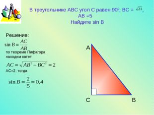 В треугольнике АВС угол С равен 900, BC = , АB =5 Найдите sin B Решение: по т