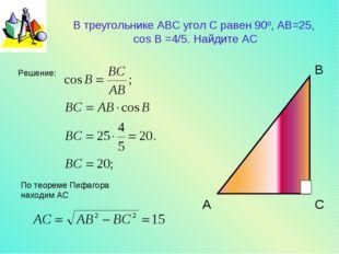В треугольнике АВС угол С равен 900, AB=25, cos B =4/5. Найдите AC Решение: П