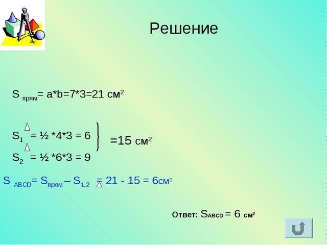 S прям= a*b=7*3=21 см2 S1 = ½ *4*3 = 6 S2 = ½ *6*3 = 9 =15 см2 S ABCD= Sпрям...