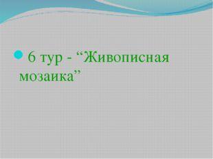 "6 тур - ""Живописная мозаика"""