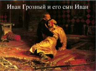 Иван Грозный и его сын Иван