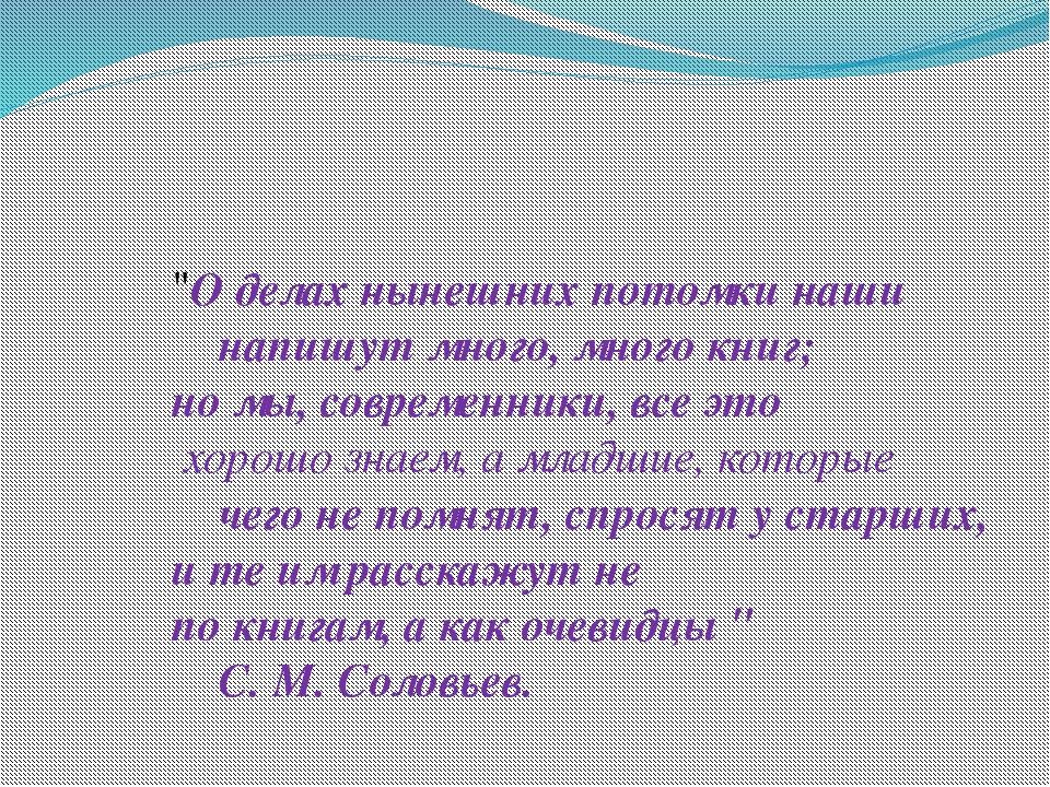 """""""О делах нынешних потомки наши напишут много, много книг; но мы, современник..."""
