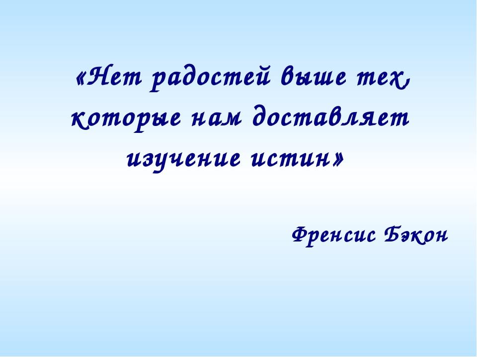 «Нет радостей выше тех, которые нам доставляет изучение истин» Френсис Бэкон