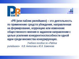 «PR (или паблик рилейшинз) – это деятельность по применению средств убеждени