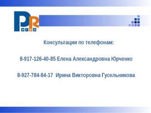 Консультации по телефонам: 8-917-126-40-85 Елена Александровна Юрченко 8-927