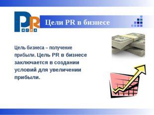 Цель бизнеса – получение прибыли. Цель PR в бизнесе заключается в создании у