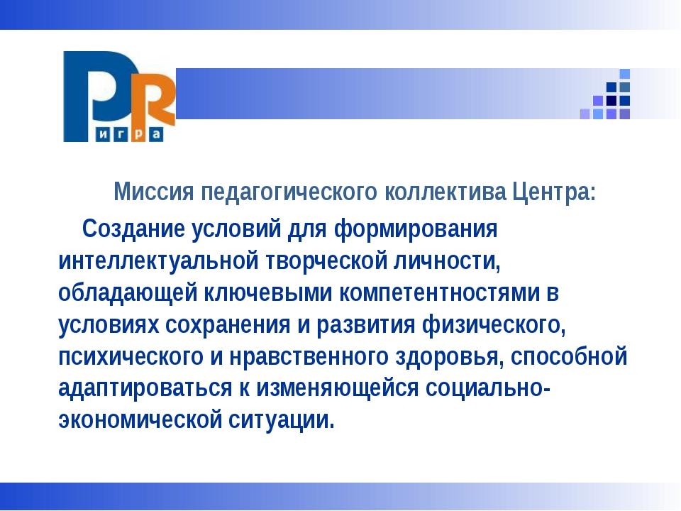 Миссия педагогического коллектива Центра: Создание условий для формирования...
