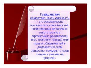 Гражданская компетентность личности - это совокупность готовности и способнос