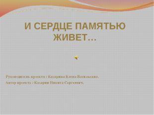 И СЕРДЦЕ ПАМЯТЬЮ ЖИВЕТ… Руководитель проекта : Казарина Елена Васильевна. Ав