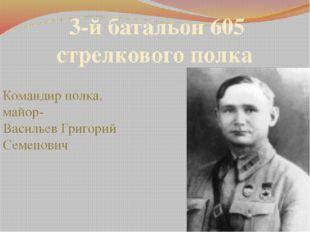 3-й батальон 605 стрелкового полка Командир полка, майор- Васильев Григорий С