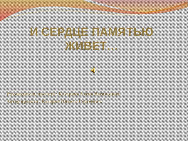 И СЕРДЦЕ ПАМЯТЬЮ ЖИВЕТ… Руководитель проекта : Казарина Елена Васильевна. Ав...