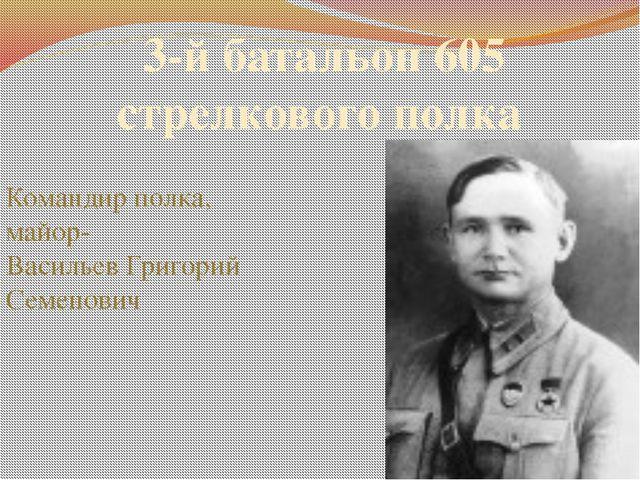 3-й батальон 605 стрелкового полка Командир полка, майор- Васильев Григорий С...