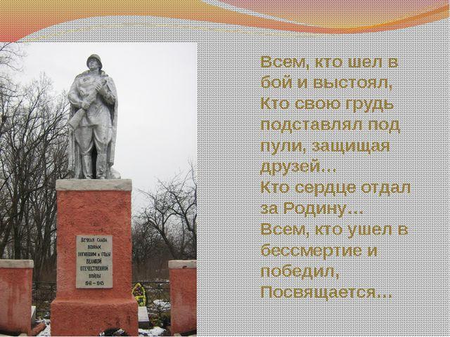 Всем, кто шел в бой и выстоял, Кто свою грудь подставлял под пули, защищая др...