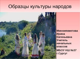 Образцы культуры народов Миннияхметова Ирина Евгеньевна Учитель начальных кла