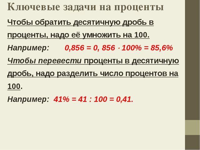 Ключевые задачи на проценты Чтобы обратить десятичную дробь в проценты, надо...