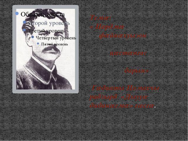 1882- 1931 Темæ: « Цардмæ фæйнæхуызон цæстæнгас дарын» Гæдиаты Цомахъы радзы...
