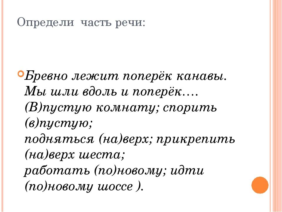 Определи часть речи: Бревно лежит поперёк канавы. Мы шли вдоль и поперёк…. (В...