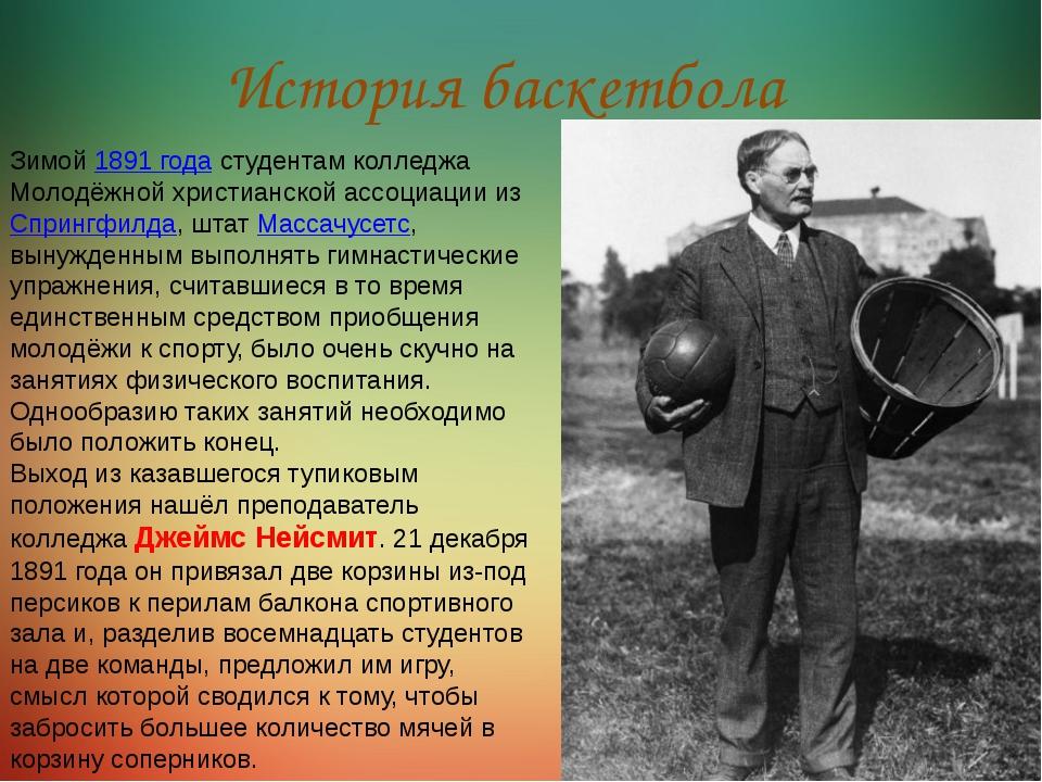 История баскетбола Зимой1891 годастудентам колледжа Молодёжной христианской...