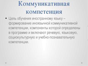 Коммуникативная компетенция Цель обучения иностранному языку – формирование и