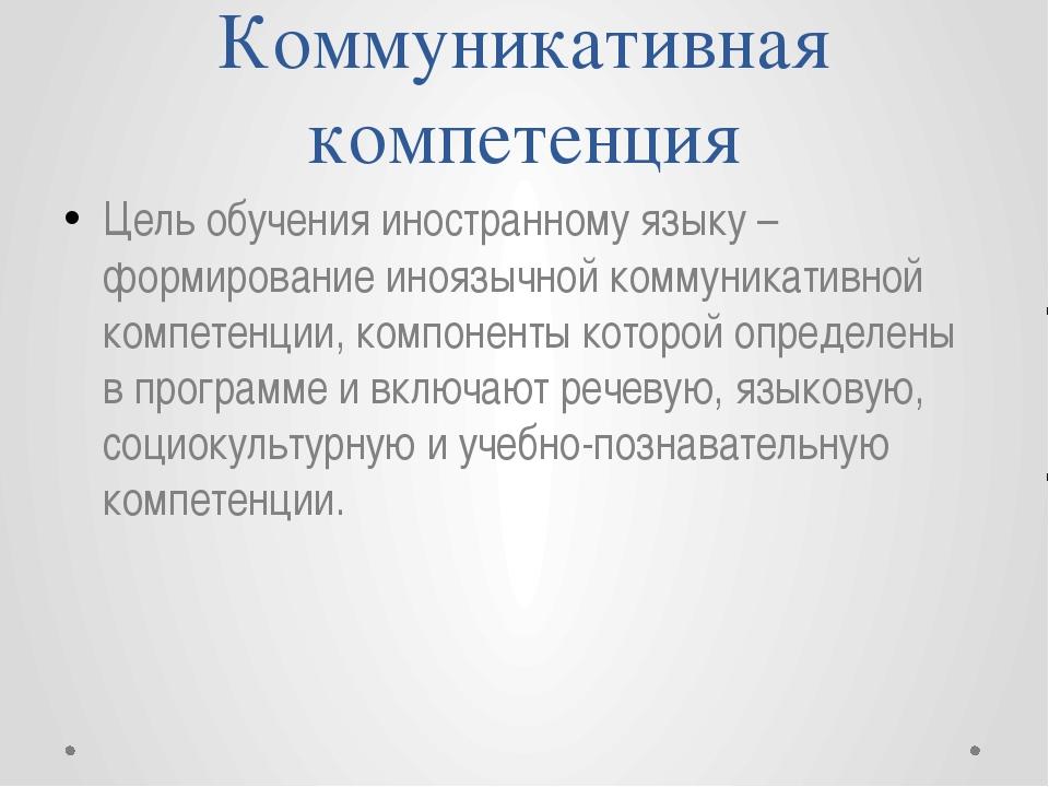 Коммуникативная компетенция Цель обучения иностранному языку – формирование и...
