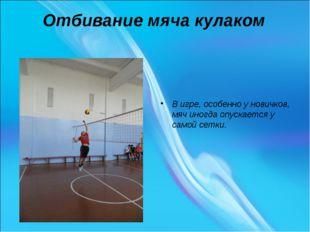 Отбивание мяча кулаком В игре, особенно у новичков, мяч иногда опускается у с