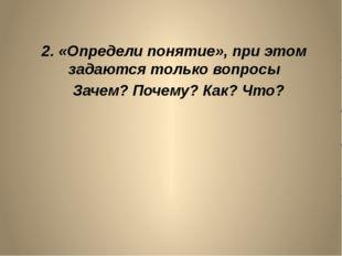 2. «Определи понятие», при этом задаются только вопросы Зачем? Почему? Как? Ч