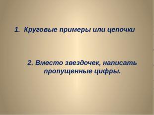 1. Круговые примеры или цепочки 2. Вместо звездочек, написать пропущенные циф