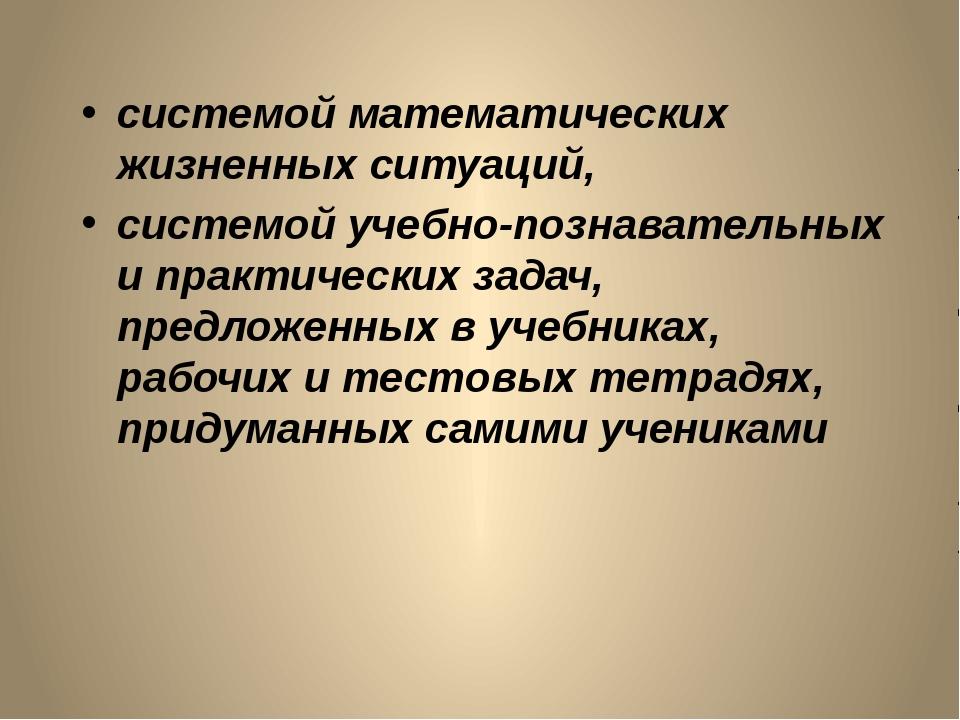 системой математических жизненных ситуаций, системой учебно-познавательных и...