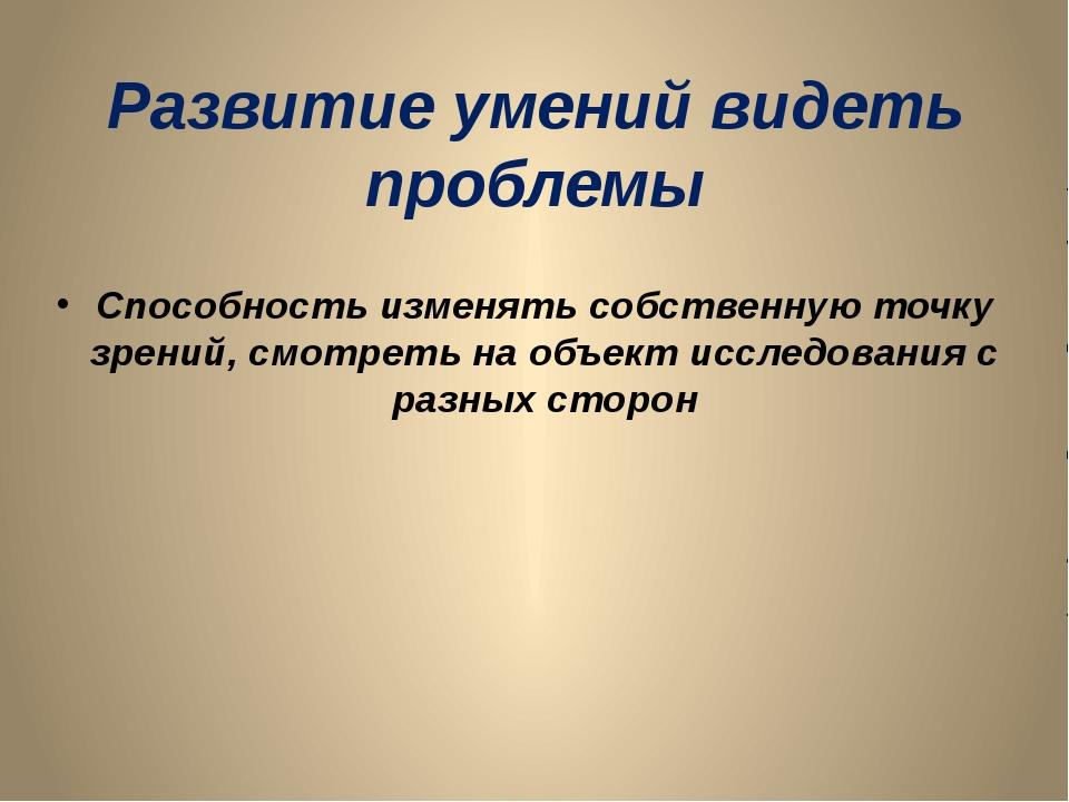 Развитие умений видеть проблемы Способность изменять собственную точку зрений...