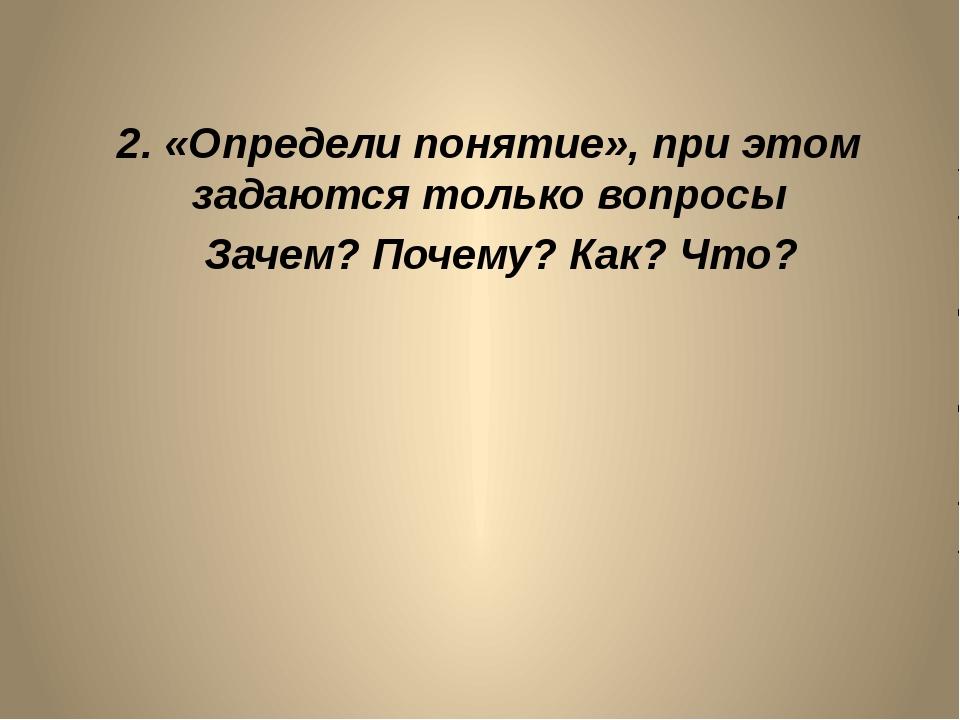 2. «Определи понятие», при этом задаются только вопросы Зачем? Почему? Как? Ч...