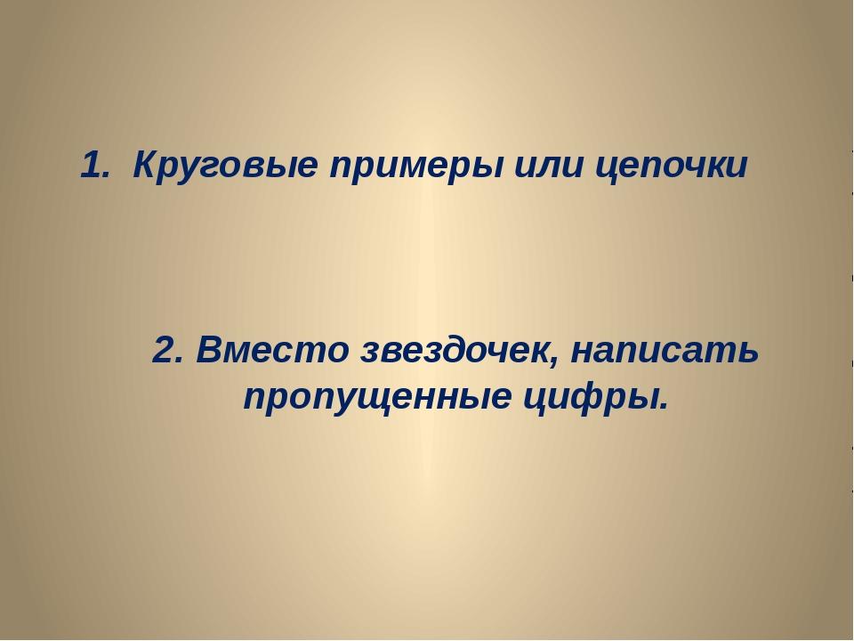 1. Круговые примеры или цепочки 2. Вместо звездочек, написать пропущенные циф...